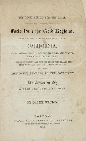 WALTON, DANIEL. The Book Needed for the Times, Containing the Latest Well-Authenticated Facts from the Gold Regions; also, a Geographical and Historical View of California, with the Different Routes, by Land and Water, and Their Difficulties. A List of Necessary Articles for Those Who Go, and the Mode of Sending Letters to and from There; also, Cautionary Remarks to the Community, and The California Cry, a Spirited Original Poem.   Boston: Stacy, Richard & Co., 1849.