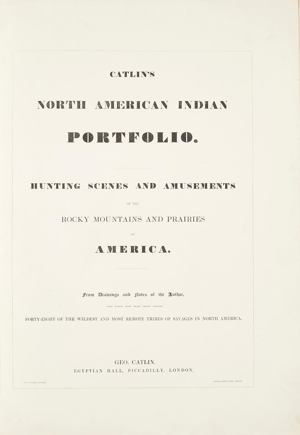 North American Indian Portfolio. London: 1844. 25 plates with original portfolio and text. CATLIN, GEORGE. 1796-1872. North American Indian Portfolio. Hunting scenes and amusements of the Rocky Mountains and prairies of America. From drawings and notes of the author, made during eight years' travel amongst forty-eight of the wildest and most remote tribes of savages in North America. London: Geo. Catlin & J.E. Adlard, [c.1855].